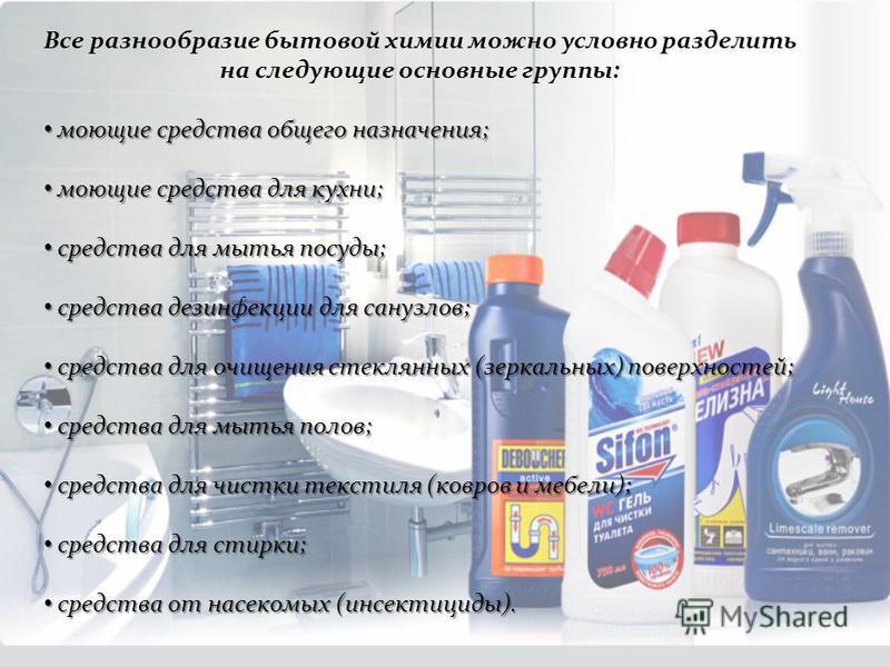 Все разнообразие бытовой химии можно условно разделить на следующие основные группы: моющие средства общего назначения; моющие средства общего назначения; моющие средства для кухни; моющие средства для кухни; средства для мытья посуды; средства для м