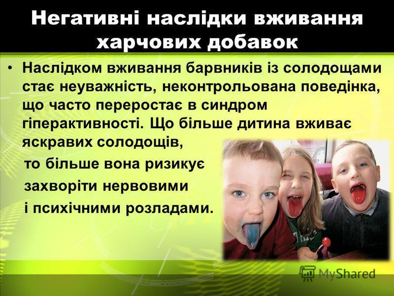 Негативні наслідки вживання харчових добавок Наслідком вживання барвників із солодощами стає неуважність, неконтрольована поведінка, що часто переростає в синдром гіперактивності. Що більше дитина вживає яскравих солодощів, то більше вона ризикує зах