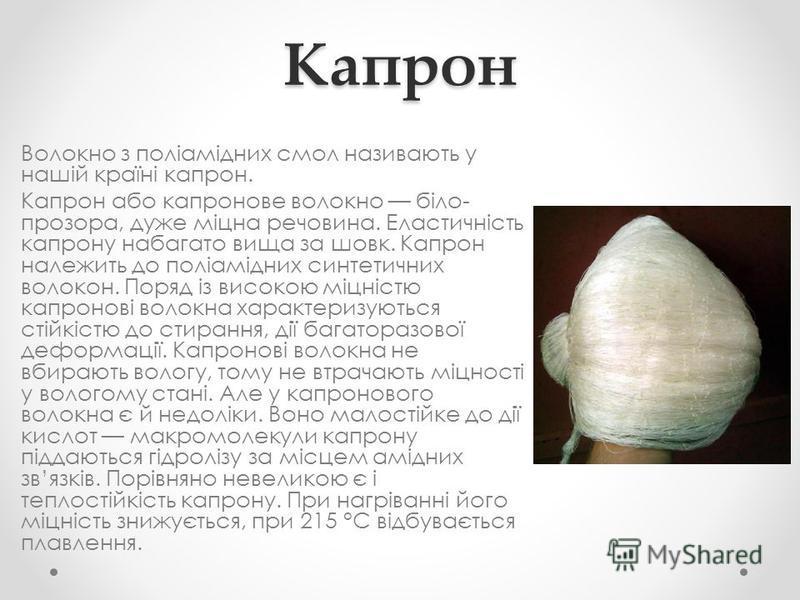 Капрон Волокно з поліамідних смол називають у нашій країні капрон. Капрон або капронове волокно біло- прозора, дуже міцна речовина. Еластичність капрону набагато вища за шовк. Капрон належить до поліамідних синтетичних волокон. Поряд із високою міцні