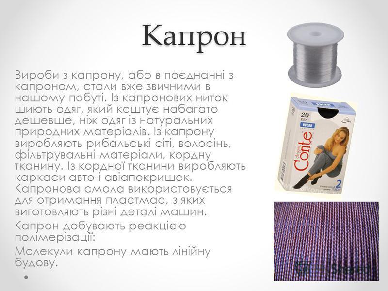 Капрон Вироби з капрону, або в поєднанні з капроном, стали вже звичними в нашому побуті. Із капронових ниток шиють одяг, який коштує набагато дешевше, ніж одяг із натуральних природних матеріалів. Із капрону виробляють рибальські сіті, волосінь, філь