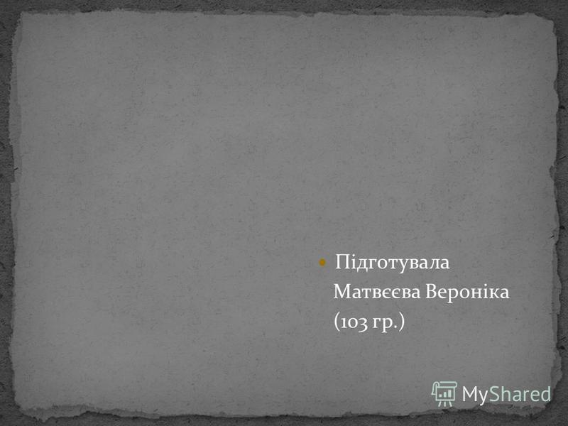 Підготувала Матвєєва Вероніка (103 гр.)