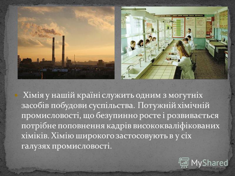 Хімія у нашій країні служить одним з могутніх засобів побудови суспільства. Потужній хімічній промисловості, що безупинно росте і розвивається потрібне поповнення кадрів висококваліфікованих хіміків. Хімію широкого застосовують в у сіх галузях промис
