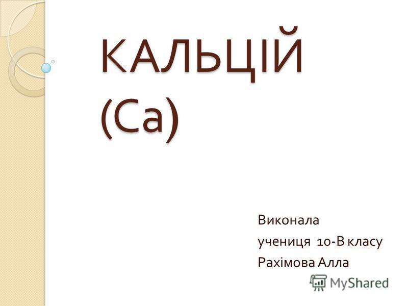 КАЛЬЦІЙ (Са) Виконала учениця 10- В класу Рахімова Алла