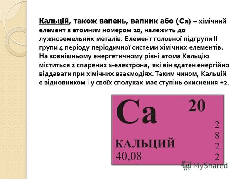 Кальцій, також вапень, вапник або (Ca) – хімічний елемент з атомним номером 20, належить до лужноземельних металів. Елемент головної підгрупи ІІ групи 4 періоду періодичної системи хімічних елементів. На зовнішньому енергетичному рівні атома Кальцію