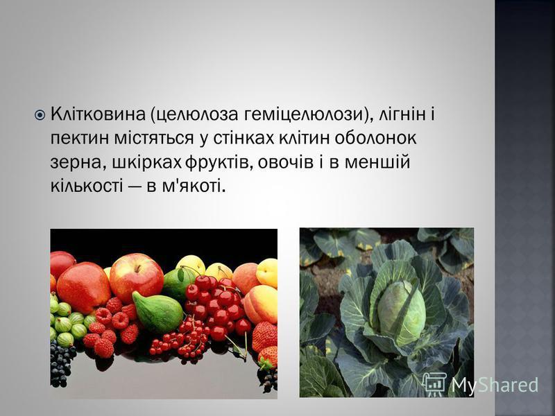 Клітковина (целюлоза геміцелюлози), лігнін і пектин містяться у стінках клітин оболонок зерна, шкірках фруктів, овочів і в меншій кількості в м'якоті.