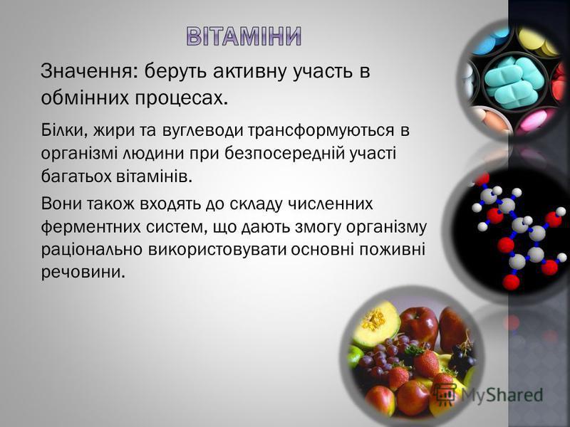 Значення: беруть активну участь в обмінних процесах. Білки, жири та вуглеводи трансформуються в організмі людини при безпосередній участі багатьох вітамінів. Вони також входять до складу численних ферментних систем, що дають змогу організму раціональ
