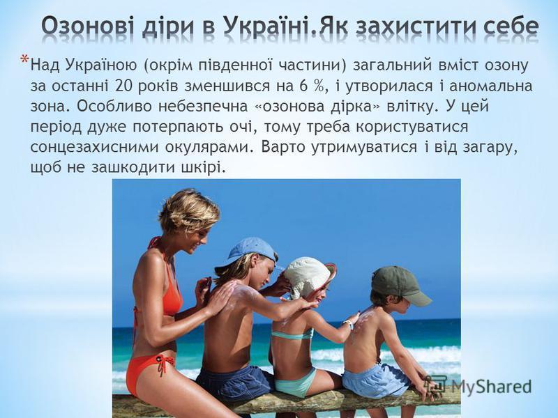 * Над Україною (окрім південної частини) загальний вміст озону за останні 20 років зменшився на 6 %, і утворилася і аномальна зона. Особливо небезпечна «озонова дірка» влітку. У цей період дуже потерпають очі, тому треба користуватися сонцезахисними
