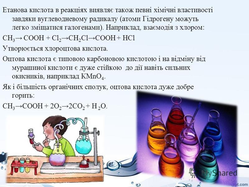 Етанова кислота в реакціях виявляє також певні хімічні властивості завдяки вуглеводневому радикалу (атоми Гідрогену можуть легко зміщатися галогенами). Наприклад, взаємодія з хлором: CH 3 СООН + Cl 2 CH 2 Cl CООН + HCl Утворюється хлороцтова кислота.