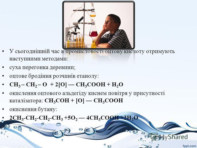 У сьогоднішній час в промисловості оцтову кислоту отримують наступними методами: суха перегонка деревини; оцтове бродіння розчинів етанолу: СН 3 – СН 2 – О + 2[О] СН 3 СООН + Н 2 О окислення оцтового альдегіду киснем повітря у присутності каталізатор