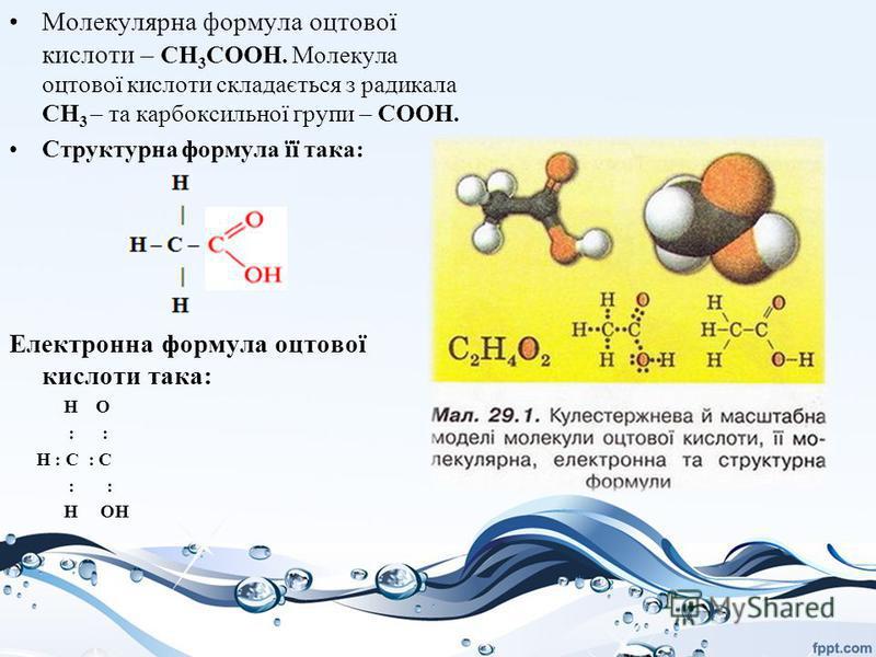Молекулярна формула оцтової кислоти – CH 3 COOH. Молекула оцтової кислоти складається з радикала CH 3 – та карбоксильної групи – COOH. Структурна формула її така: Електронна формула оцтової кислоти така: Н О : : Н : С : С : : Н ОН