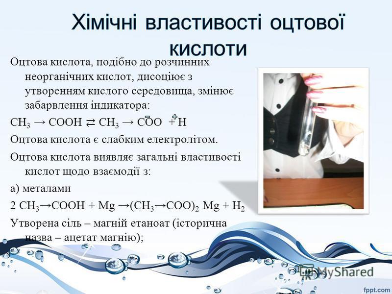 Оцтова кислота, подібно до розчинних неорганічних кислот, дисоціює з утворенням кислого середовища, змінює забарвлення індикатора: CH 3 СООН CH 3 СОО + Н Оцтова кислота є слабким електролітом. Оцтова кислота виявляє загальні властивості кислот щодо в