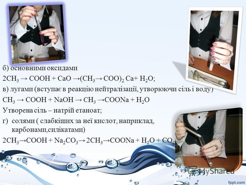 б) основними оксидами 2CH 3 СООН + СаО (CH 3 COO) 2 Са+ H 2 О; в) лугами (вступає в реакцію нейтралізації, утворюючи сіль і воду) CH 3 СООН + NaOH С H 3 COONa + H 2 O Утворена сіль – натрій етаноат; г) солями ( слабкіших за неї кислот, наприклад, кар
