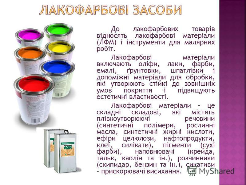 До лакофарбових товарів відносять лакофарбові матеріали (ЛФМ) і інструменти для малярних робіт. Лакофарбові матеріали включають оліфи, лаки, фарби, емалі, ґрунтовки, шпатлівки і допоміжні матеріали для обробки, які утворюють стійкі до зовнішніх умов