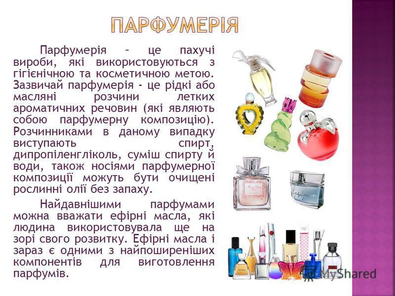 Парфумерія – це пахучі вироби, які використовуються з гігієнічною та косметичною метою. Зазвичай парфумерія - це рідкі або масляні розчини летких ароматичних речовин (які являють собою парфумерну композицію). Розчинниками в даному випадку виступають
