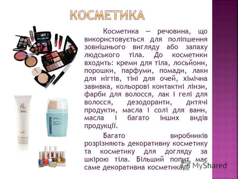 Косметика речовина, що використовується для поліпшення зовнішнього вигляду або запаху людського тіла. До косметики входить: креми для тіла, лосьйони, порошки, парфуми, помади, лаки для нігтів, тіні для очей, хімічна завивка, кольорові контактні лінзи