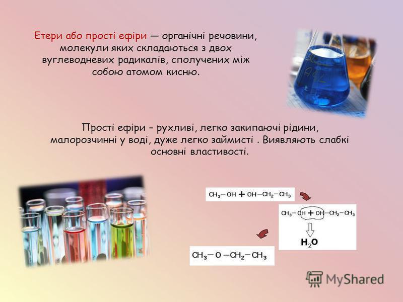 Етери або прості ефіри органічні речовини, молекули яких складаються з двох вуглеводневих радикалів, сполучених між собою атомом кисню. Прості ефіри – рухливі, легко закипаючі рідини, малорозчинні у воді, дуже легко займисті. Виявляють слабкі основні