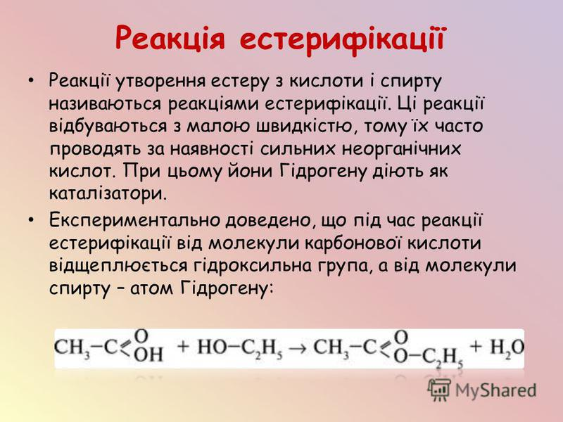 Реакція естерифікації Реакції утворення естеру з кислоти і спирту називаються реакціями естерифікації. Ці реакції відбуваються з малою швидкістю, тому їх часто проводять за наявності сильних неорганічних кислот. При цьому йони Гідрогену діють як ката