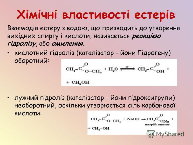 Хімічні властивості естерів Взаємодія естеру з водою, що призводить до утворення вихідних спирту і кислоти, називається реакцією гідролізу, або омилення. кислотний гідроліз (каталізатор - йони Гідрогену) оборотний: лужний гідроліз (каталізатор - йони