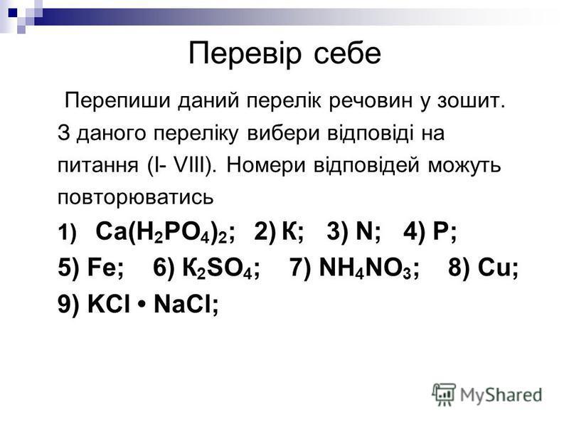 Перевір себе Перепиши даний перелік речовин у зошит. З даного переліку вибери відповіді на питання (І- VІІІ). Номери відповідей можуть повторюватись 1) Са(Н 2 РО 4 ) 2 ; 2) К; 3) N; 4) P; 5) Fe; 6) К 2 SO 4 ; 7) NH 4 NO 3 ; 8) Сu; 9) KCl NaCl;