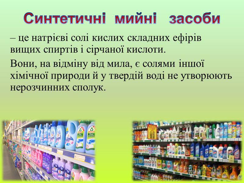 – це натрієві солі кислих складних ефірів вищих спиртів і сірчаної кислоти. Вони, на відміну від мила, є солями іншої хімічної природи й у твердій воді не утворюють нерозчинних сполук.
