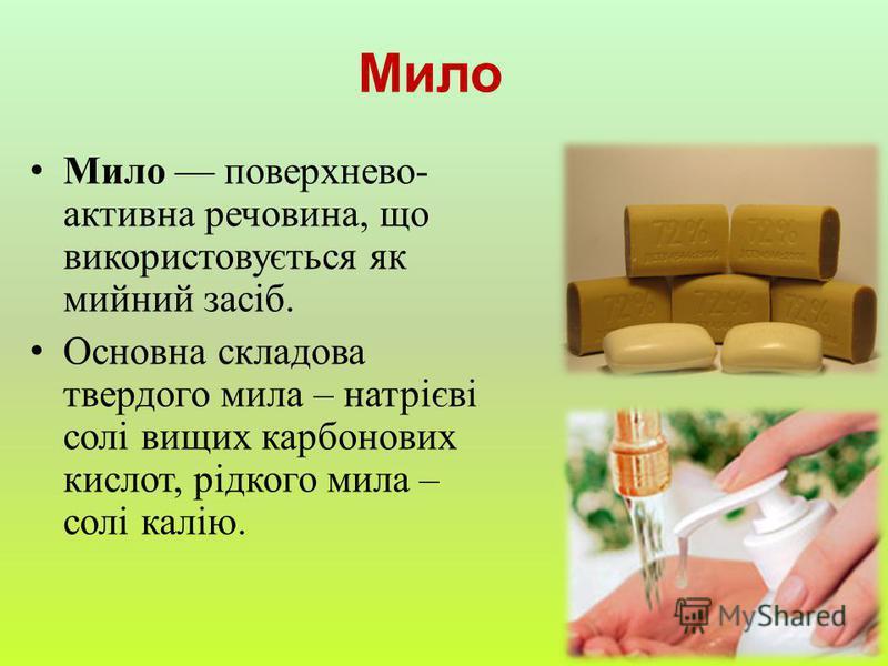 Мило поверхнево- активна речовина, що використовується як мийний засіб. Основна складова твердого мила – натрієві солі вищих карбонових кислот, рідкого мила – солі калію. Мило