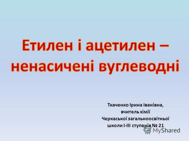 Ткаченко Ірина Іванівна, вчитель хімії Черкаської загальноосвітньої школи I-III ступенів 21