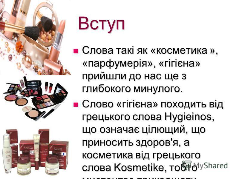 Вступ Слова такі як «косметика », «парфумерія», «гігієна» прийшли до нас ще з глибокого минулого. Слова такі як «косметика », «парфумерія», «гігієна» прийшли до нас ще з глибокого минулого. Слово «гігієна» походить від грецького слова Hygieinos, що о