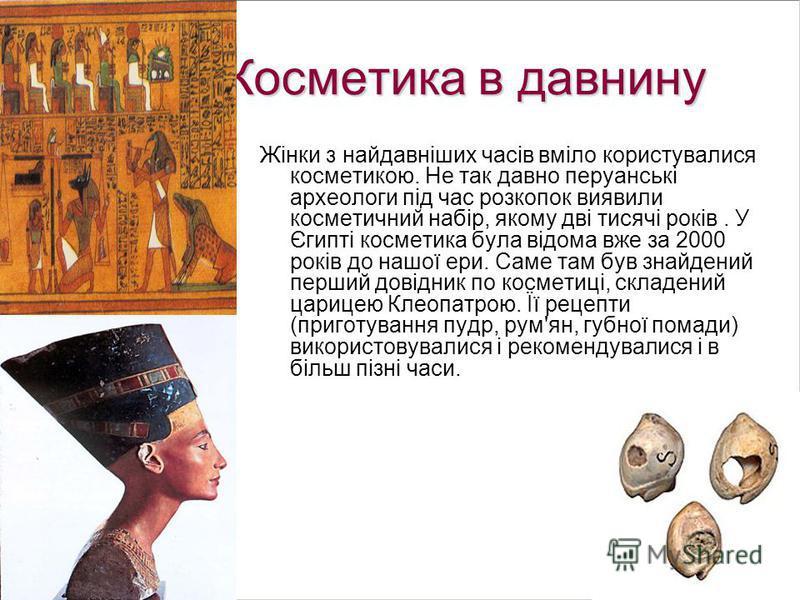Косметика в давнину Жінки з найдавніших часів вміло користувалися косметикою. Не так давно перуанські археологи під час розкопок виявили косметичний набір, якому дві тисячі років. У Єгипті косметика була відома вже за 2000 років до нашої ери. Саме та