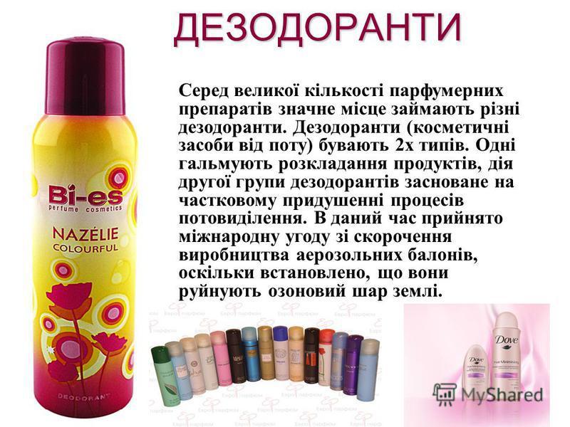ДЕЗОДОРАНТИ Серед великої кількості парфумерних препаратів значне місце займають різні дезодоранти. Дезодоранти (косметичні засоби від поту) бувають 2х типів. Одні гальмують розкладання продуктів, дія другої групи дезодорантів засноване на частковому