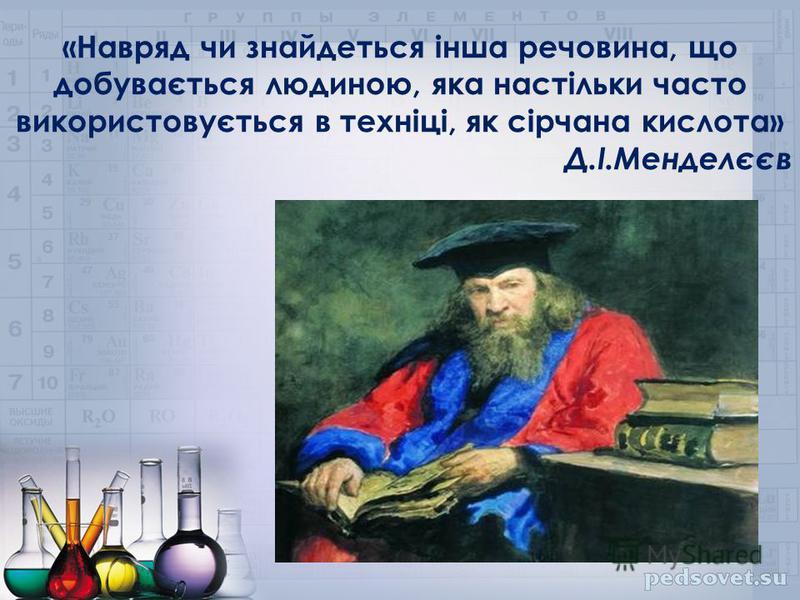 «Навряд чи знайдеться інша речовина, що добувається людиною, яка настільки часто використовується в техніці, як сірчана кислота» Д.І.Менделєєв