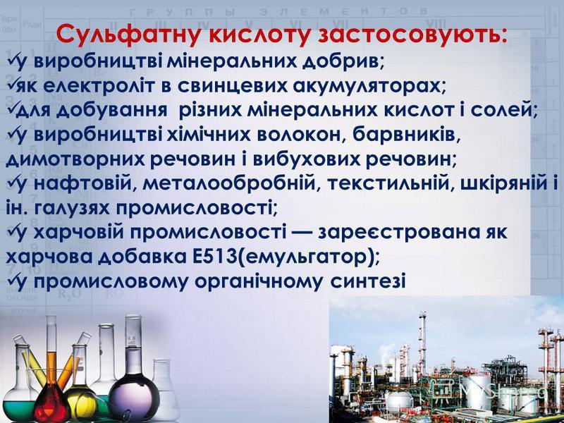 Сульфатну кислоту застосовують: у виробництві мінеральних добрив; як електроліт в свинцевих акумуляторах; для добування різних мінеральних кислот і солей; у виробництві хімічних волокон, барвників, димотворних речовин і вибухових речовин; у нафтовій,