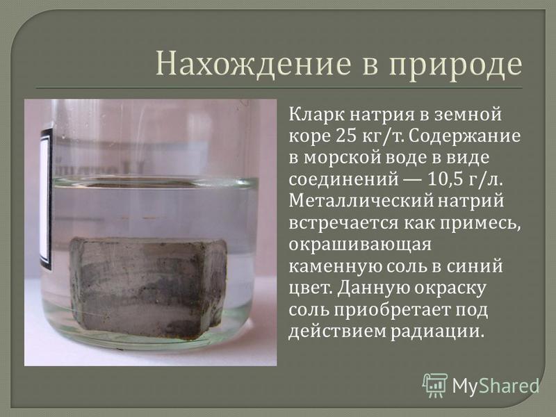 Кларк натрия в земной коре 25 кг / т. Содержание в морской воде в виде соединений 10,5 г / л. Металлический натрий встречается как примесь, окрашивающая каменную соль в синий цвет. Данную окраску соль приобретает под действием радиации.