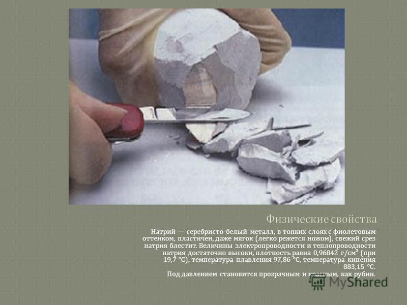 Натрий серебристо - белый металл, в тонких слоях с фиолетовым оттенком, пластичен, даже мягок ( легко режется ножом ), свежий срез натрия блестит. Величины электропроводности и теплопроводности натрия достаточно высоки, плотность равна 0,96842 г / см