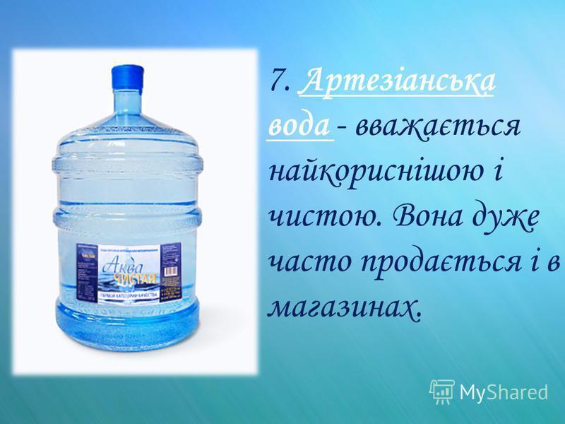 7. Артезіанська вода - вважається найкориснішою і чистою. Вона дуже часто продається і в магазинах.