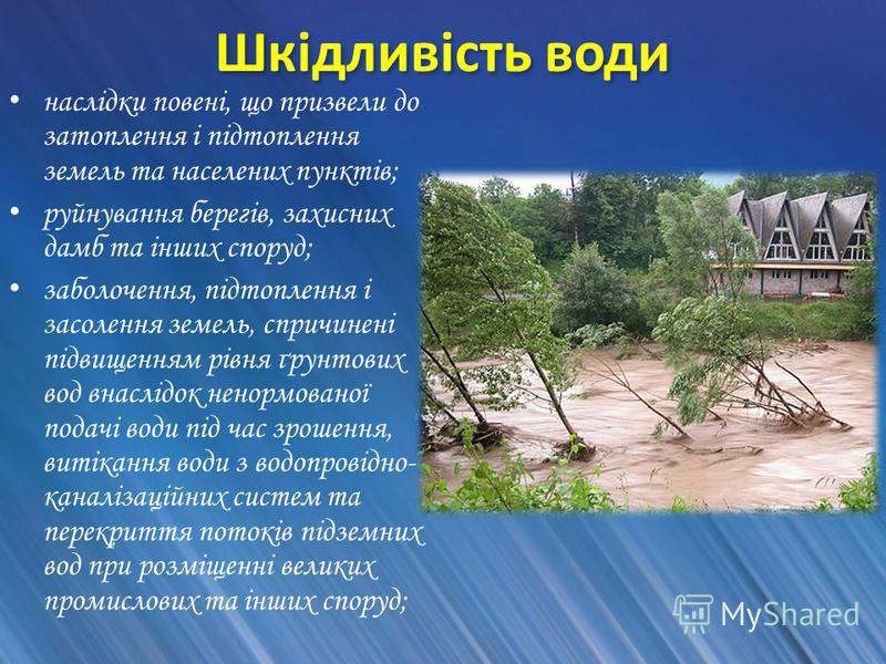 Шкідливість води наслідки повені, що призвели до затоплення і підтоплення земель та населених пунктів; руйнування берегів, захисних дамб та інших споруд; заболочення, підтоплення і засолення земель, спричинені підвищенням рівня ґрунтових вод внаслідо