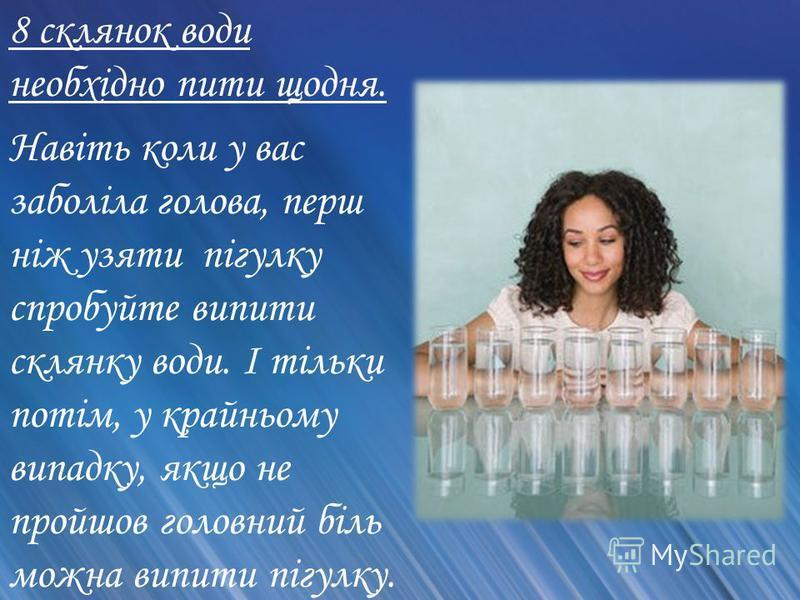 8 склянок води необхідно пити щодня. Навіть коли у вас заболіла голова, перш ніж узяти пігулку спробуйте випити склянку води. І тільки потім, у крайньому випадку, якщо не пройшов головний біль можна випити пігулку.