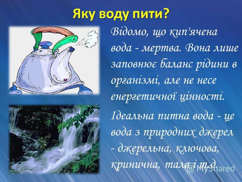 Яку воду пити? Відомо, що кип'ячена вода - мертва. Вона лише заповнює баланс рідини в організмі, але не несе енергетичної цінності. Ідеальна питна вода - це вода з природних джерел - джерельна, ключова, кринична, тала і т.д.