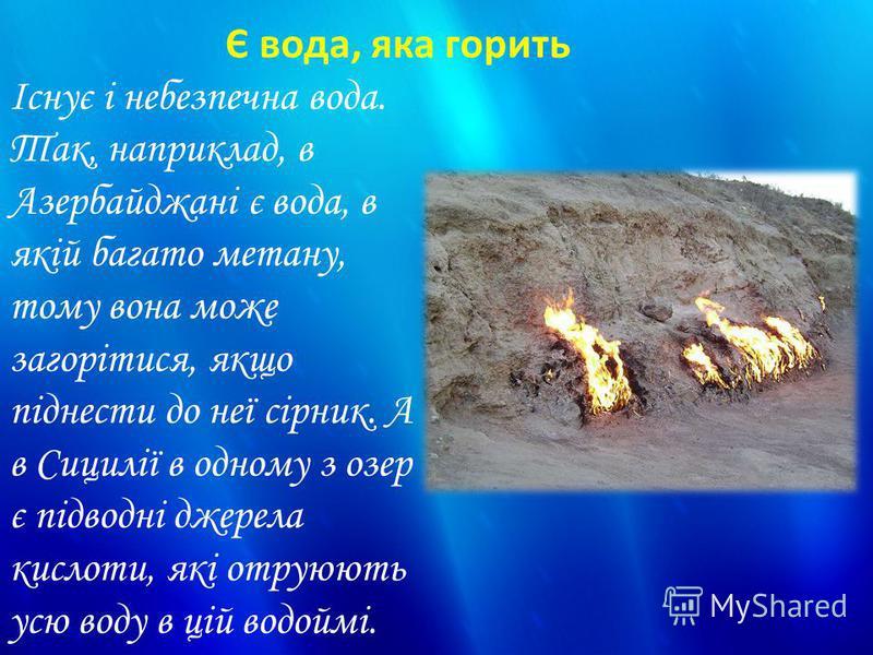 Існує і небезпечна вода. Так, наприклад, в Азербайджані є вода, в якій багато метану, тому вона може загорітися, якщо піднести до неї сірник. А в Сицилії в одному з озер є підводні джерела кислоти, які отруюють усю воду в цій водоймі. Є вода, яка гор