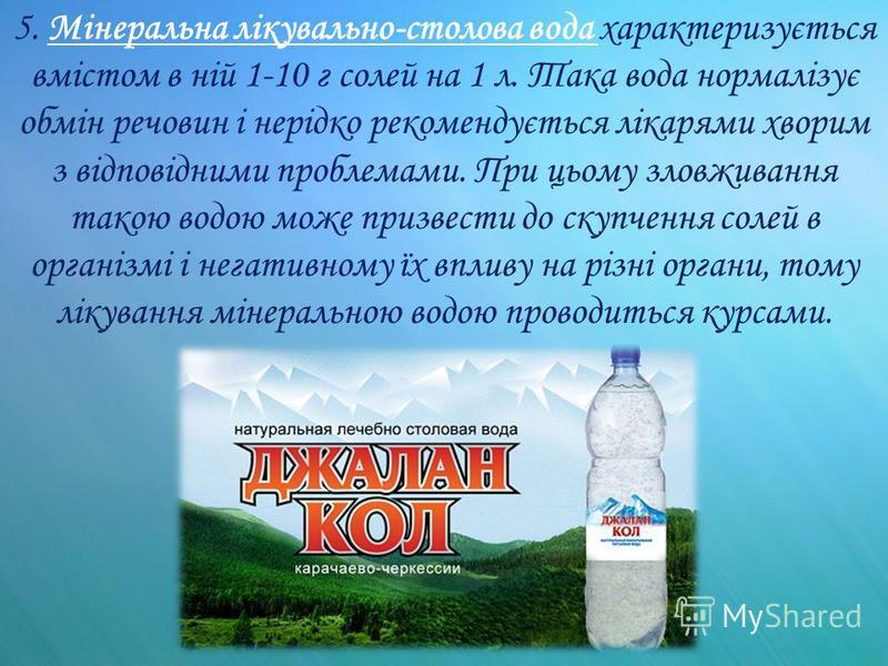 5. Мінеральна лікувально-столова вода характеризується вмістом в ній 1-10 г солей на 1 л. Така вода нормалізує обмін речовин і нерідко рекомендується лікарями хворим з відповідними проблемами. При цьому зловживання такою водою може призвести до скупч