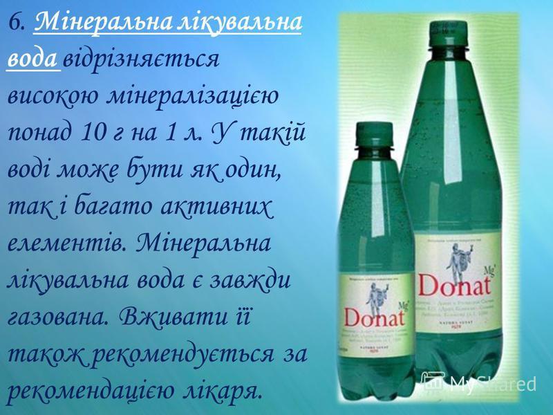 6. Мінеральна лікувальна вода відрізняється високою мінералізацією понад 10 г на 1 л. У такій воді може бути як один, так і багато активних елементів. Мінеральна лікувальна вода є завжди газована. Вживати її також рекомендується за рекомендацією ліка