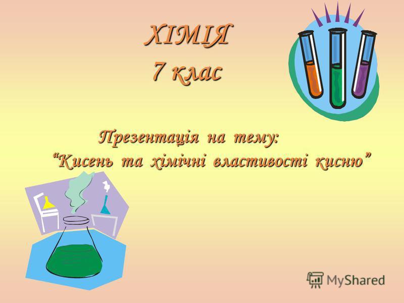 ХІМІЯ 7 клас 7 клас П резентація на тему: Кисень та хімічні властивості кисню