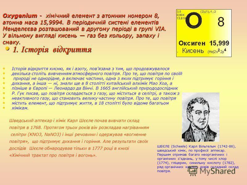 Oхygenium - х х х хімічний елемент з атомним номером 8, атомна маса 15,9994. В періодичній системі елементів Менделєєва розташований в другому періоді в групі VIA. У вільному вигляді кисень газ без кольору, запаху і смаку. 1. Історія відкриття Історі