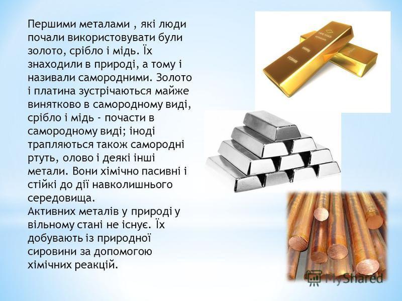 Першими металами, які люди почали використовувати були золото, срібло і мідь. Їх знаходили в природі, а тому і називали самородними. Золото і платина зустрічаються майже винятково в самородному виді, срібло і мідь - почасти в самородному виді; іноді