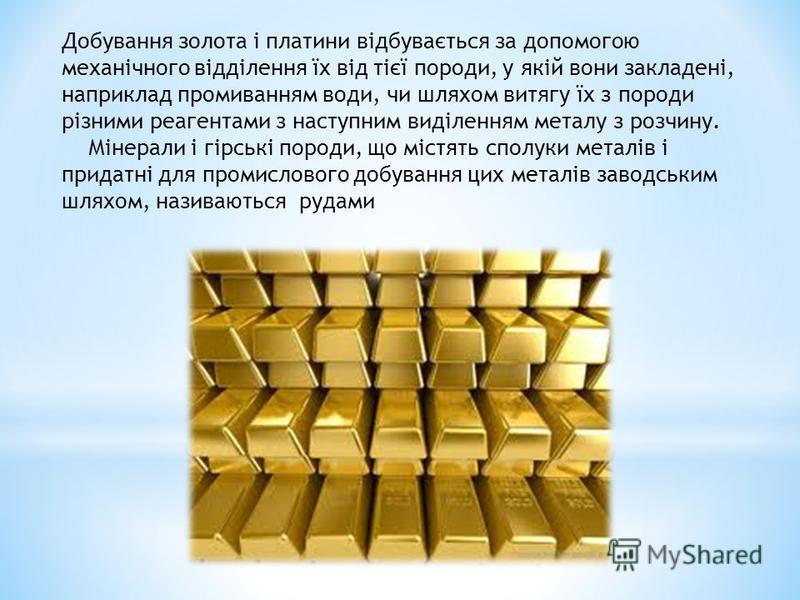 Добування золота і платини відбувається за допомогою механічного відділення їх від тієї породи, у якій вони закладені, наприклад промиванням води, чи шляхом витягу їх з породи різними реагентами з наступним виділенням металу з розчину. Мінерали і гір