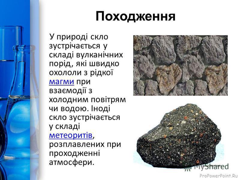 ProPowerPoint.Ru Походження У природі скло зустрічається у складі вулканічних порід, які швидко охололи з рідкої магми при взаємодії з холодним повітрям чи водою. Іноді скло зустрічається у складі метеоритів, розплавлених при проходженні атмосфери.