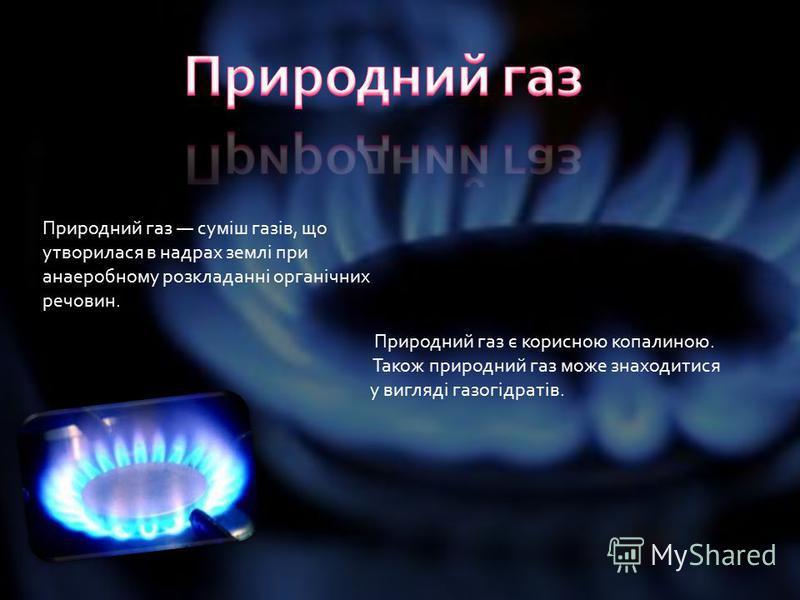 Природний газ суміш газів, що утворилася в надрах землі при анаеробному розкладанні органічних речовин. Природний газ є корисною копалиною. Також природний газ може знаходитися у вигляді газогідратів.