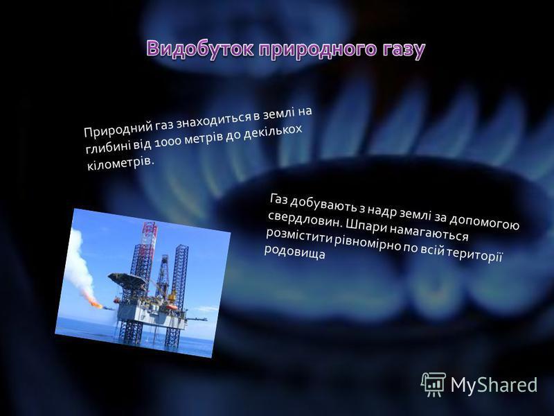 Природний газ знаходиться в землі на глибині від 1000 метрів до декількох кілометрів. Газ добувають з надр землі за допомогою свердловин. Шпари намагаються розмістити рівномірно по всій території родовища