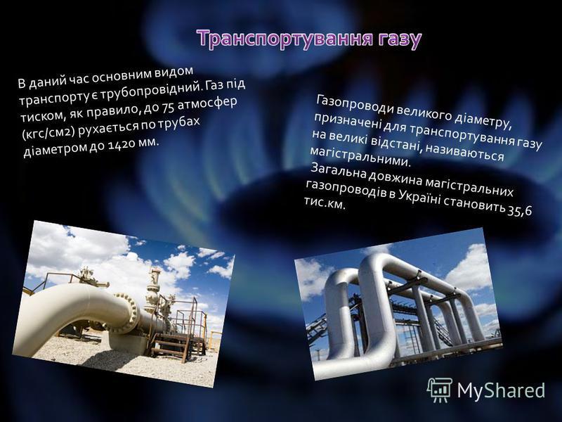 В даний час основним видом транспорту є трубопровідний. Газ під тиском, як правило, до 75 атмосфер (кгс/см2) рухається по трубах діаметром до 1420 мм. Газопроводи великого діаметру, призначені для транспортування газу на великі відстані, називаються