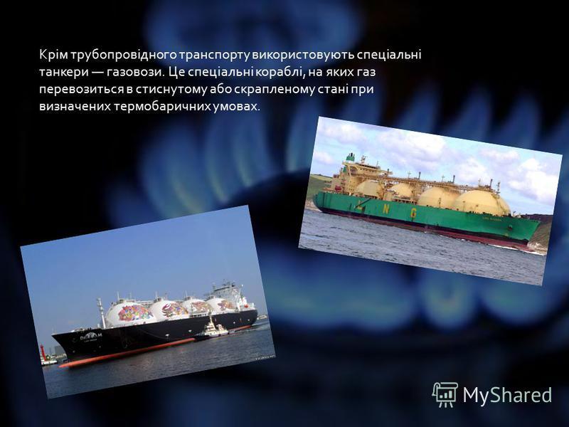 Крім трубопровідного транспорту використовують спеціальні танкери газовози. Це спеціальні кораблі, на яких газ перевозиться в стиснутому або скрапленому стані при визначених термобаричних умовах.