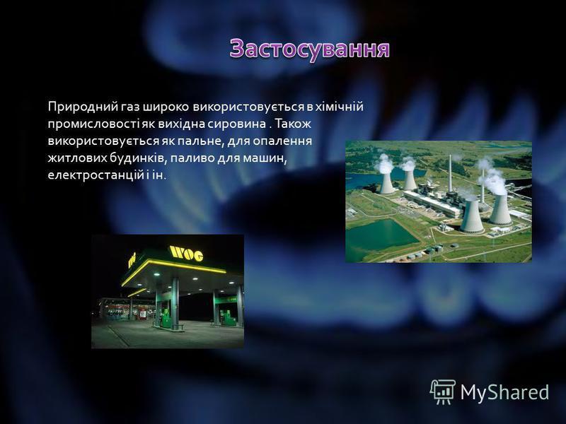 Природний газ широко використовується в хімічній промисловості як вихідна сировина. Також використовується як пальне, для опалення житлових будинків, паливо для машин, електростанцій і ін.